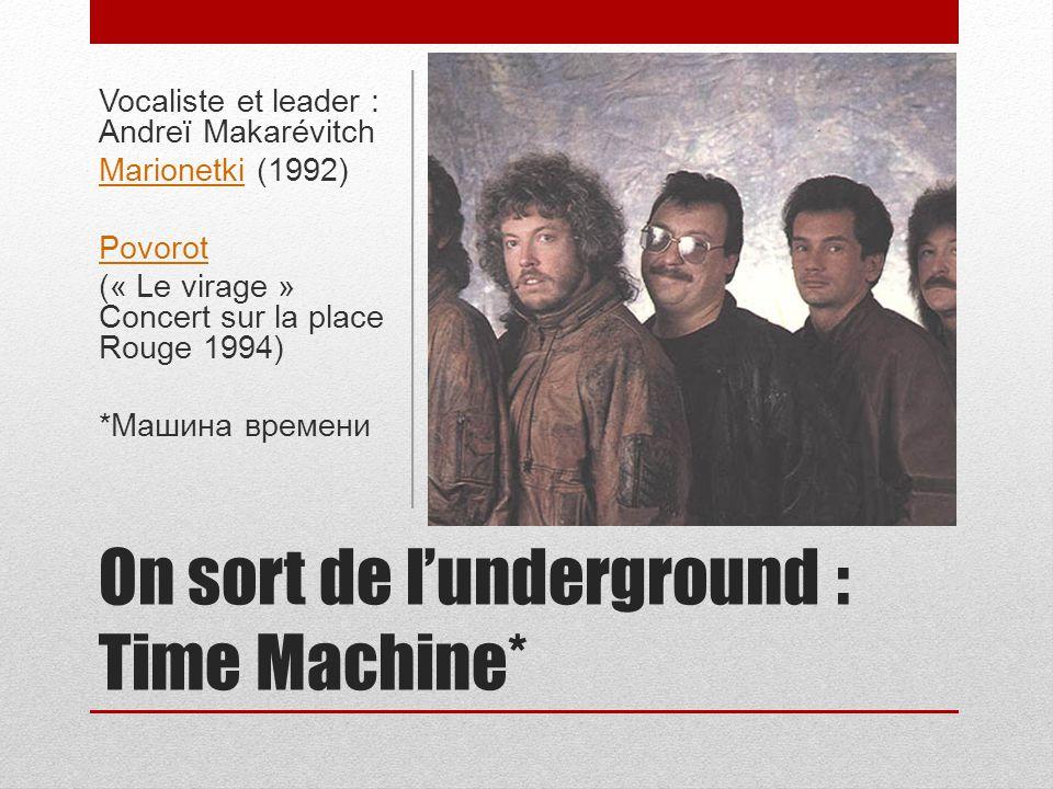On sort de lunderground : Time Machine* Vocaliste et leader : Andreï Makarévitch MarionetkiMarionetki (1992) Povorot (« Le virage » Concert sur la pla