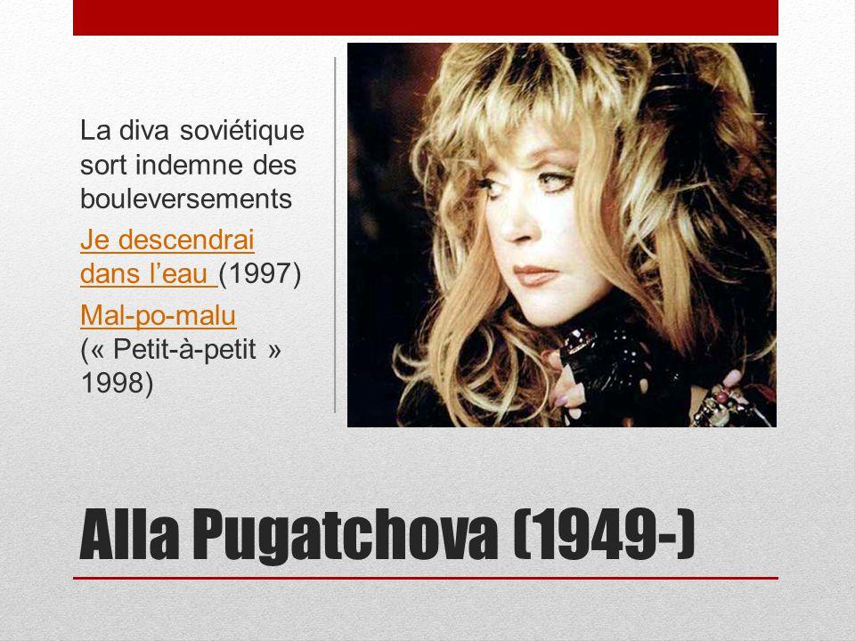 Alla Pugatchova (1949-) La diva soviétique sort indemne des bouleversements Je descendrai dans leau Je descendrai dans leau (1997) Mal-po-malu Mal-po-