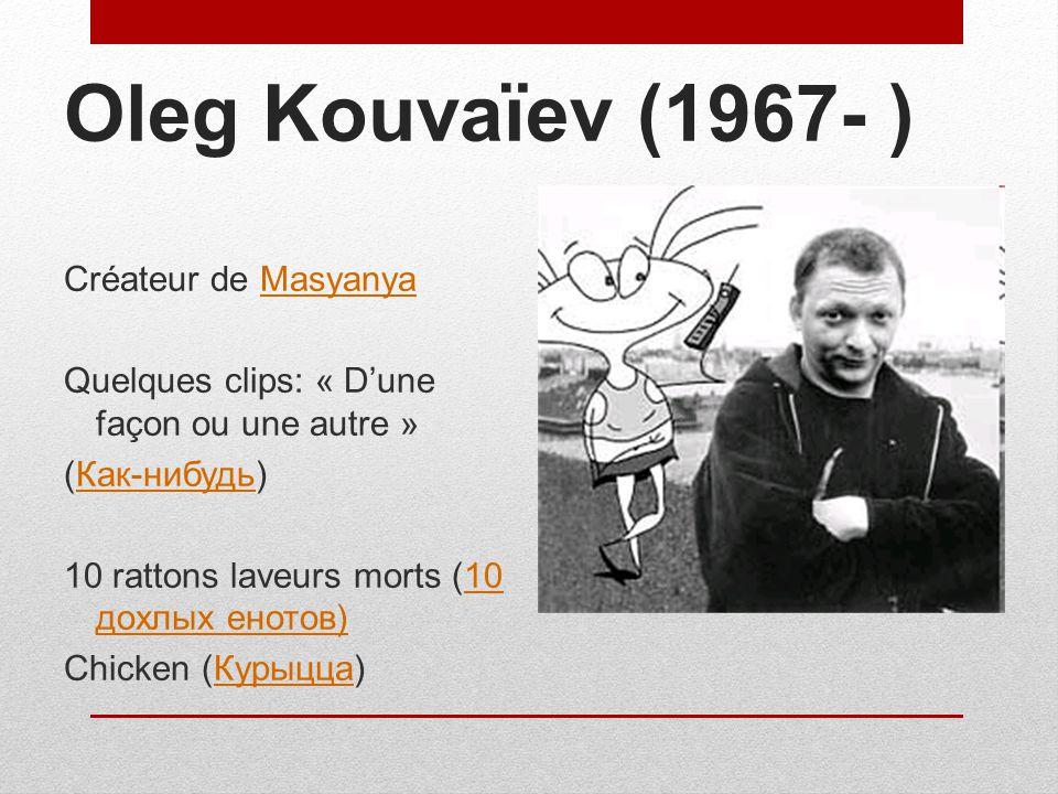 Oleg Kouvaïev (1967- ) Créateur de MasyanyaMasyanya Quelques clips: « Dune façon ou une autre » (Как-нибудь)Как-нибудь 10 rattons laveurs morts (10 до