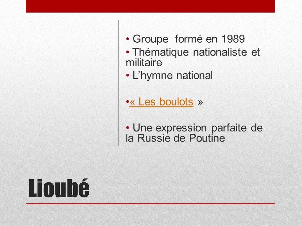 Lioubé Groupe formé en 1989 Thématique nationaliste et militaire Lhymne national « Les boulots »« Les boulots Une expression parfaite de la Russie de