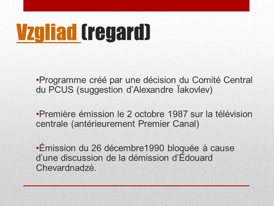 Vzgliad Vzgliad (regard) Programme créé par une décision du Comité Central du PCUS (suggestion dAlexandre Ïakovlev) Première émission le 2 octobre 198