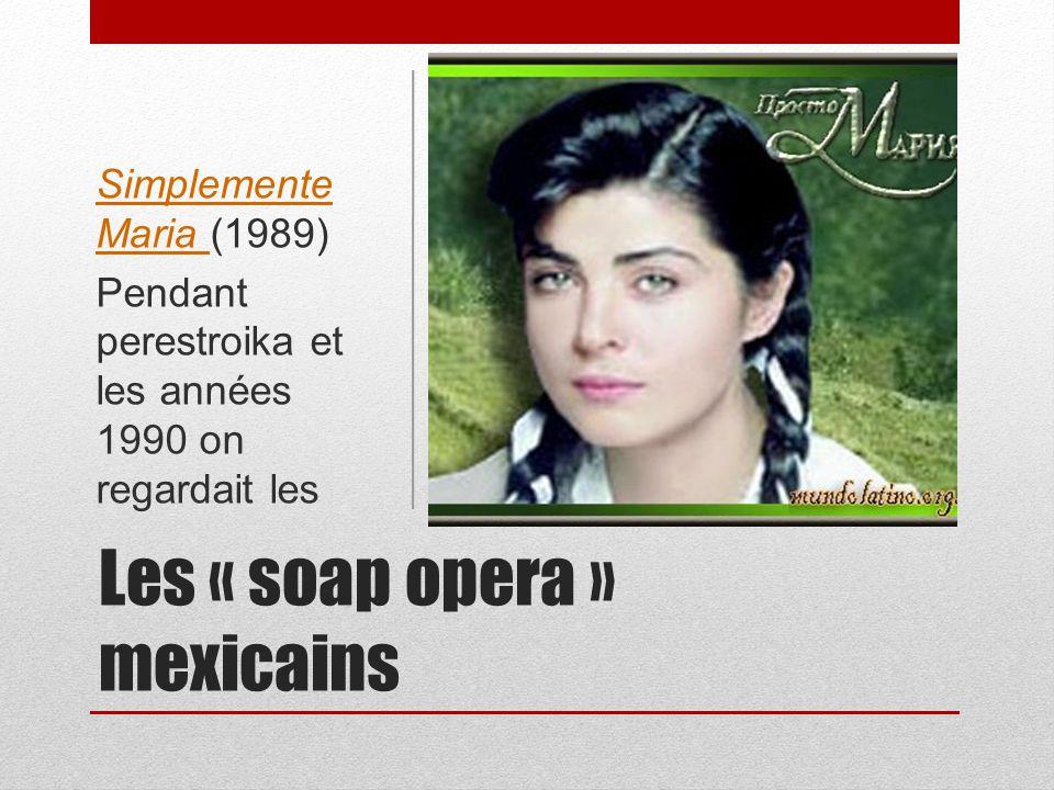 Les « soap opera » mexicains Simplemente Maria Simplemente Maria (1989) Pendant perestroika et les années 1990 on regardait les