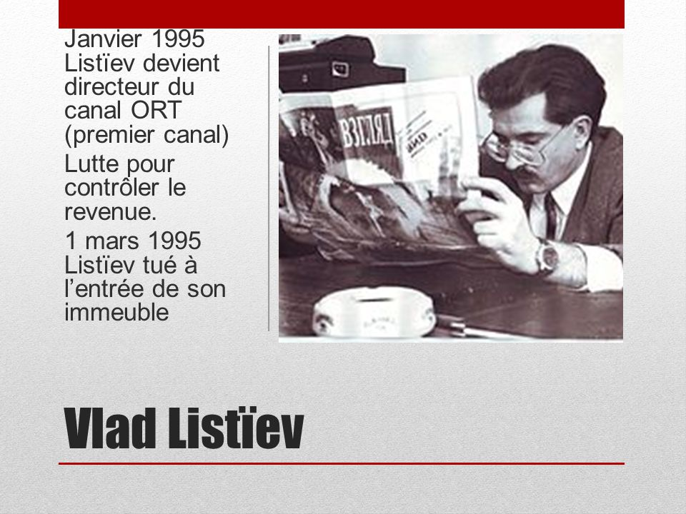 Vlad Listïev Janvier 1995 Listïev devient directeur du canal ORT (premier canal) Lutte pour contrôler le revenue. 1 mars 1995 Listïev tué à lentrée de