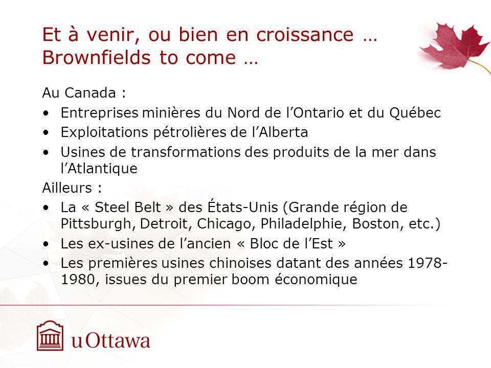 Et à venir, ou bien en croissance … Brownfields to come … Au Canada : Entreprises minières du Nord de lOntario et du Québec Exploitations pétrolières de lAlberta Usines de transformations des produits de la mer dans lAtlantique Ailleurs : La « Steel Belt » des États-Unis (Grande région de Pittsburgh, Detroit, Chicago, Philadelphie, Boston, etc.) Les ex-usines de lancien « Bloc de lEst » Les premières usines chinoises datant des années 1978- 1980, issues du premier boom économique