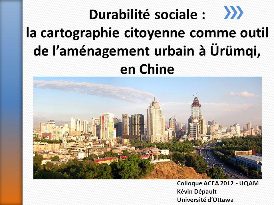 Colloque ACEA 2012 - UQAM Kévin Dépault Université dOttawa Durabilité sociale : la cartographie citoyenne comme outil de laménagement urbain à Ürümqi, en Chine