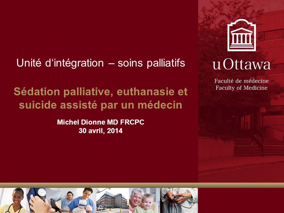 Unité dintégration – soins palliatifs Sédation palliative, euthanasie et suicide assisté par un médecin Michel Dionne MD FRCPC 30 avril, 2014