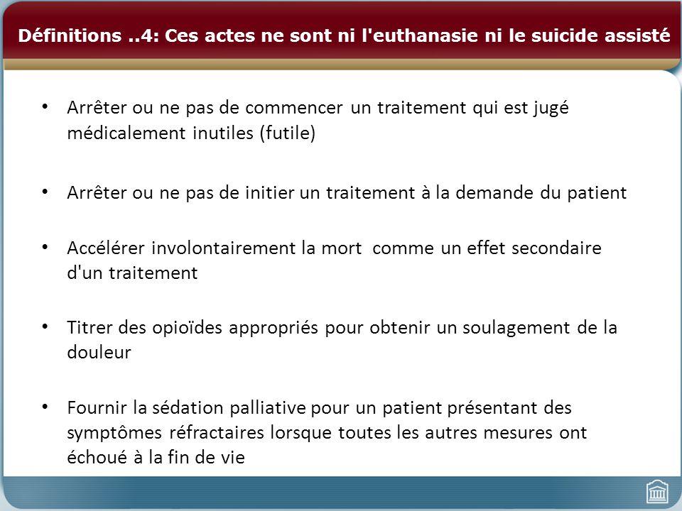 Définitions..4: Ces actes ne sont ni l'euthanasie ni le suicide assisté Arrêter ou ne pas de commencer un traitement qui est jugé médicalement inutile