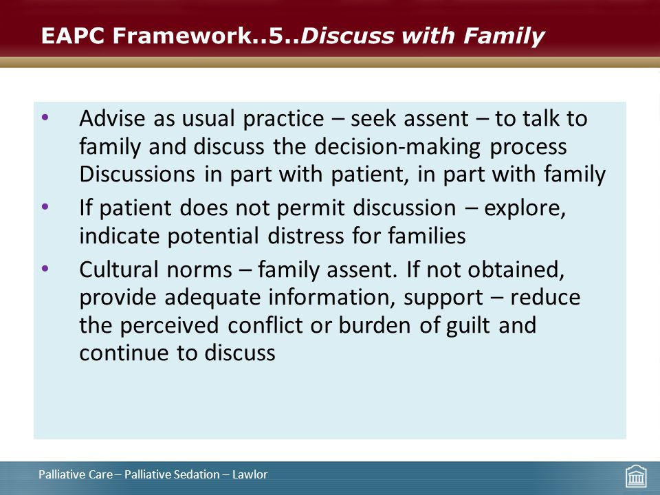 EAPC Framework..5..Discuss with Family Advise as usual practice – seek assent – to talk to family and discuss the decision-making process Discussions