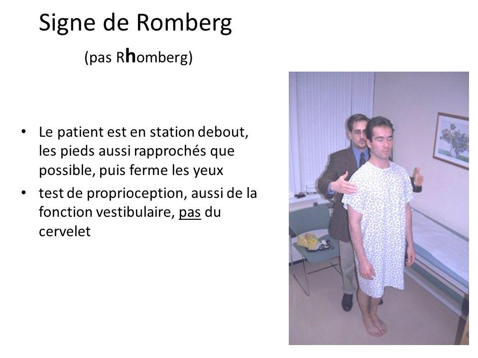 Signe de Romberg (pas R h omberg) Le patient est en station debout, les pieds aussi rapprochés que possible, puis ferme les yeux test de proprioceptio