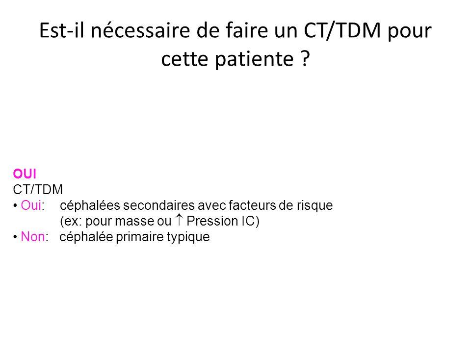 Est-il nécessaire de faire un CT/TDM pour cette patiente ? OUI CT/TDM Oui: céphalées secondaires avec facteurs de risque (ex: pour masse ou Pression I