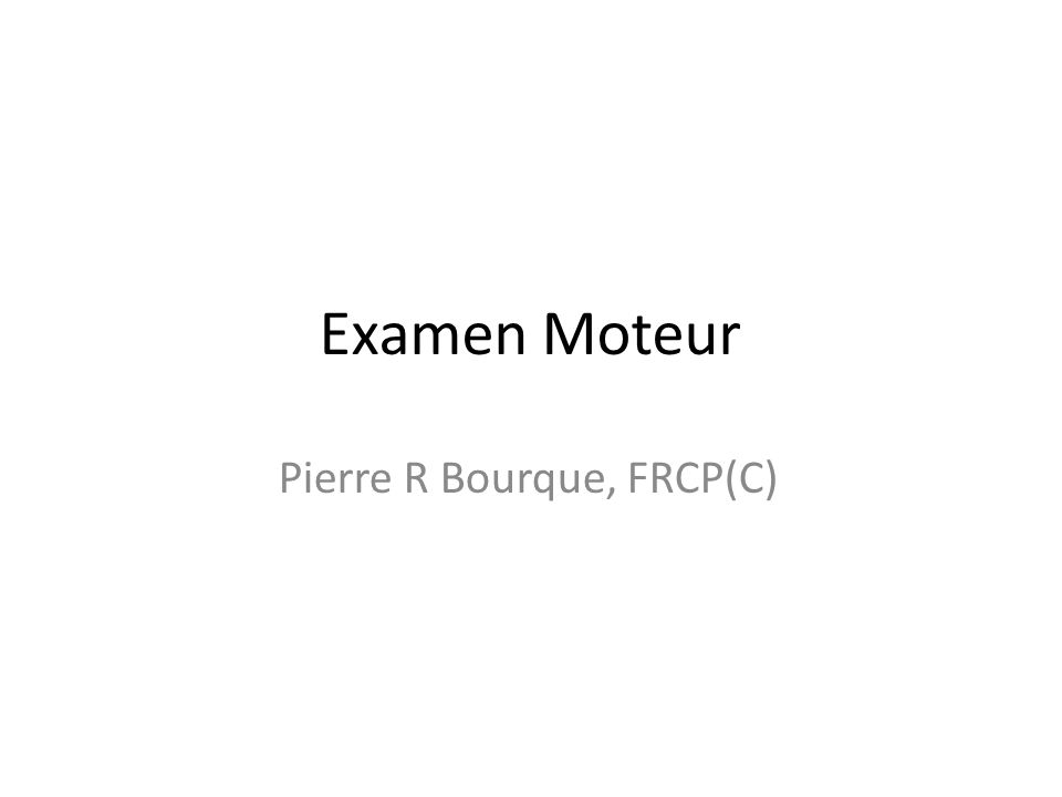 Examen Moteur Pierre R Bourque, FRCP(C)