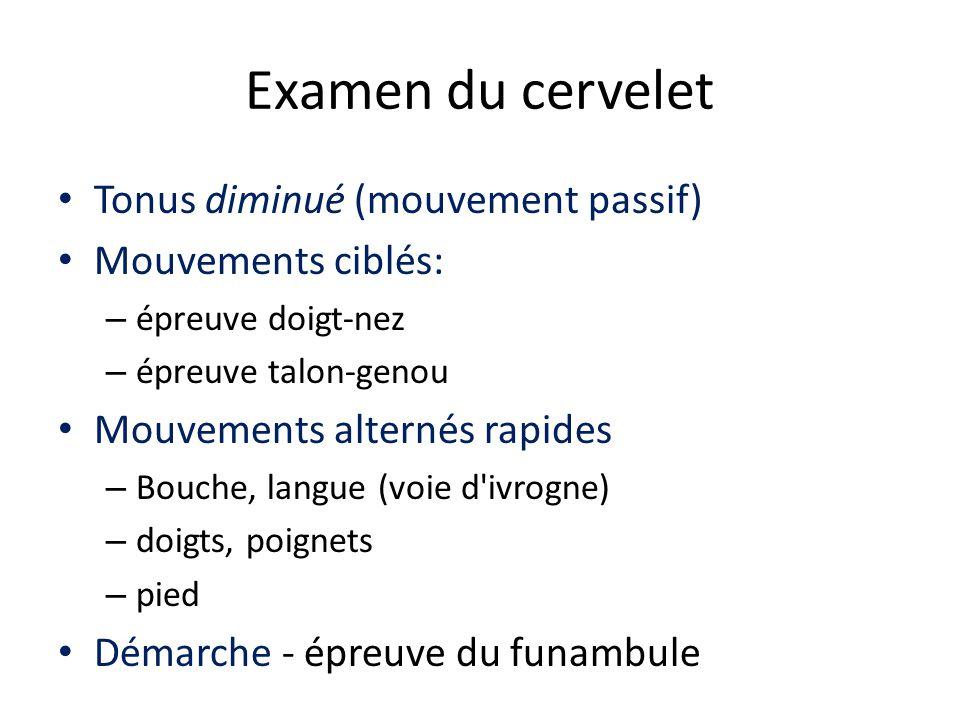 Examen du cervelet Tonus diminué (mouvement passif) Mouvements ciblés: – épreuve doigt-nez – épreuve talon-genou Mouvements alternés rapides – Bouche,