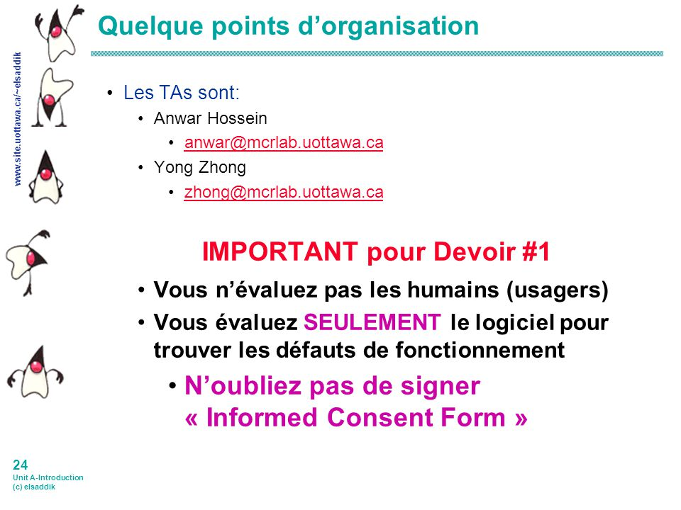 www.site.uottawa.ca/~elsaddik 23 Unit A-Introduction (c) elsaddik Quelques points dorganisation E-MAILS: doit commencer avec : SEG 3520: xxxxxxxxxxxxxxxx Est-ce que vous avez un/e associé(e) pour les projets