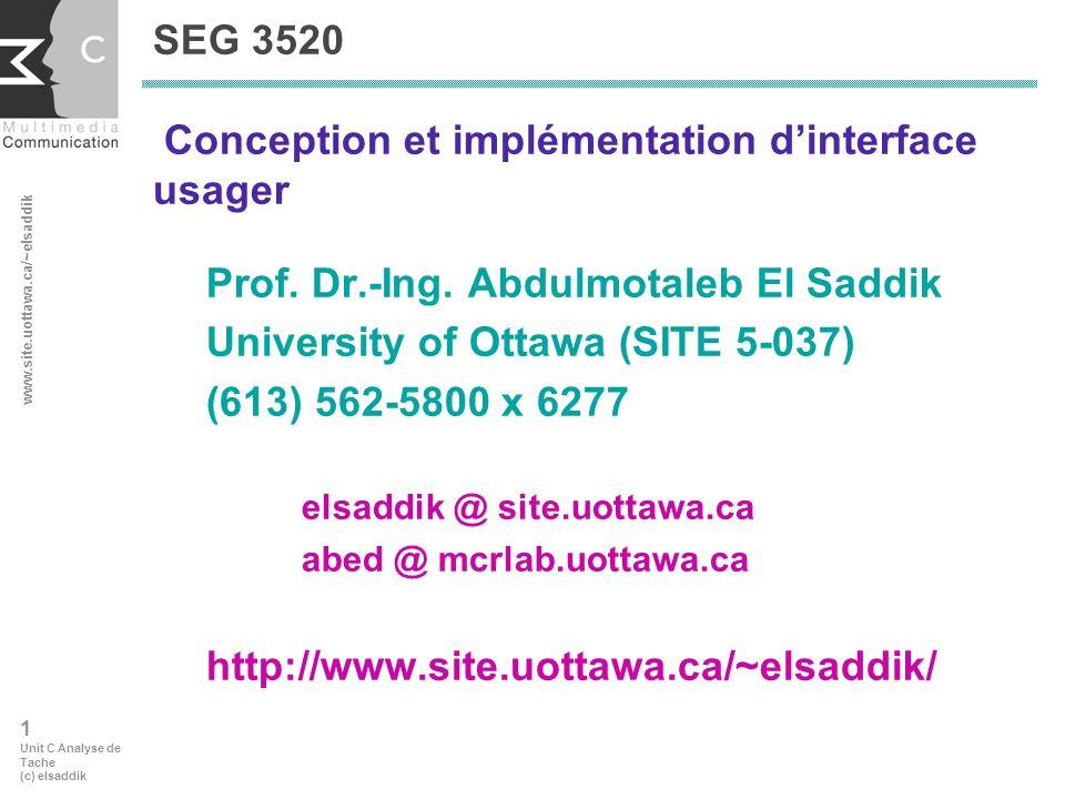 www.site.uottawa.ca/~elsaddik 12 Unit C Analyse de Tache (c) elsaddik Simplifier et améliorer chaque modèle de tâche c) Réajouter les couches détaillées une par une Utiliser les directives suivantes: Normaliser les sous-tâches Les sous-tâches qui se ressemblent sont exécutées de façon similaire Réarranger lordre des sous-tâches afin de faciliter leur exécution Réduire le besoin de lusager dexécuter des sous-tâches (i.e.