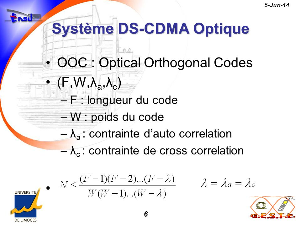 6 5-Jun-14 Système DS-CDMA Optique OOC : Optical Orthogonal Codes (F,W,λ a,λ c ) –F : longueur du code –W : poids du code –λ a : contrainte dauto corr