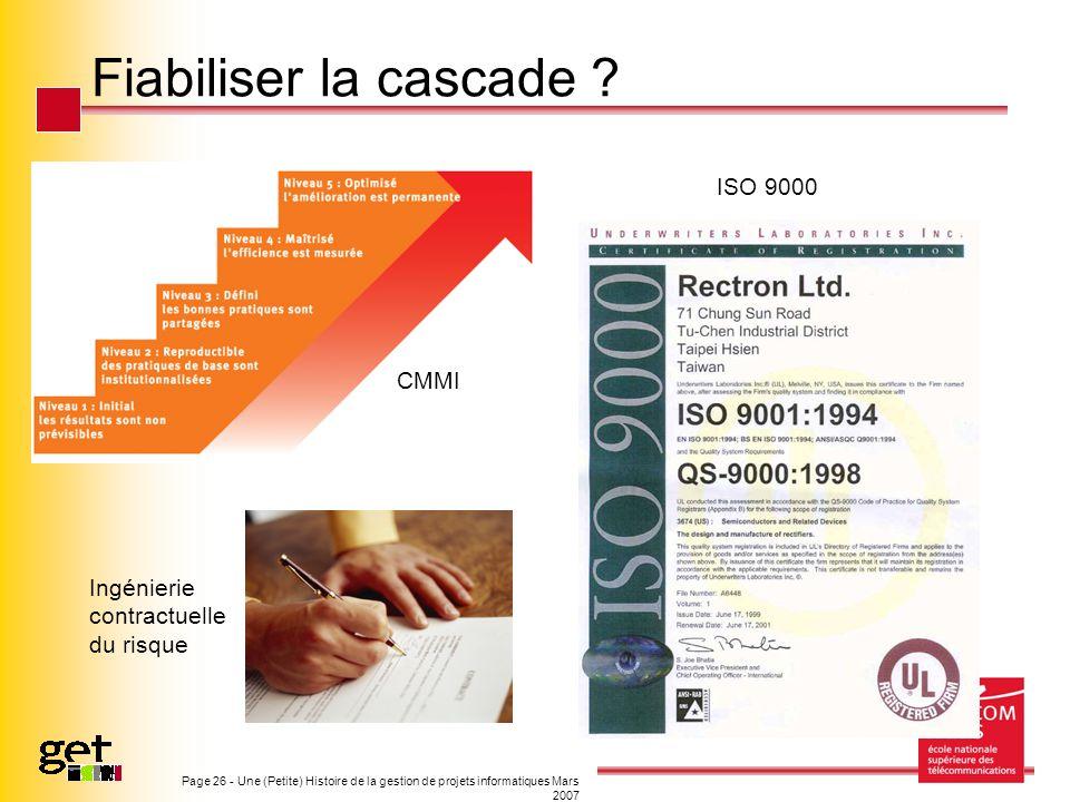 Page 26 - Une (Petite) Histoire de la gestion de projets informatiques Mars 2007 Fiabiliser la cascade ? CMMI ISO 9000 Ingénierie contractuelle du ris