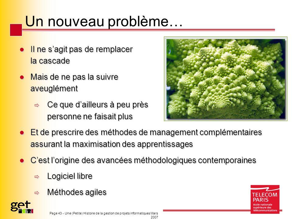 Page 43 - Une (Petite) Histoire de la gestion de projets informatiques Mars 2007 Un nouveau problème… Il ne sagit pas de remplacer la cascade Il ne sa