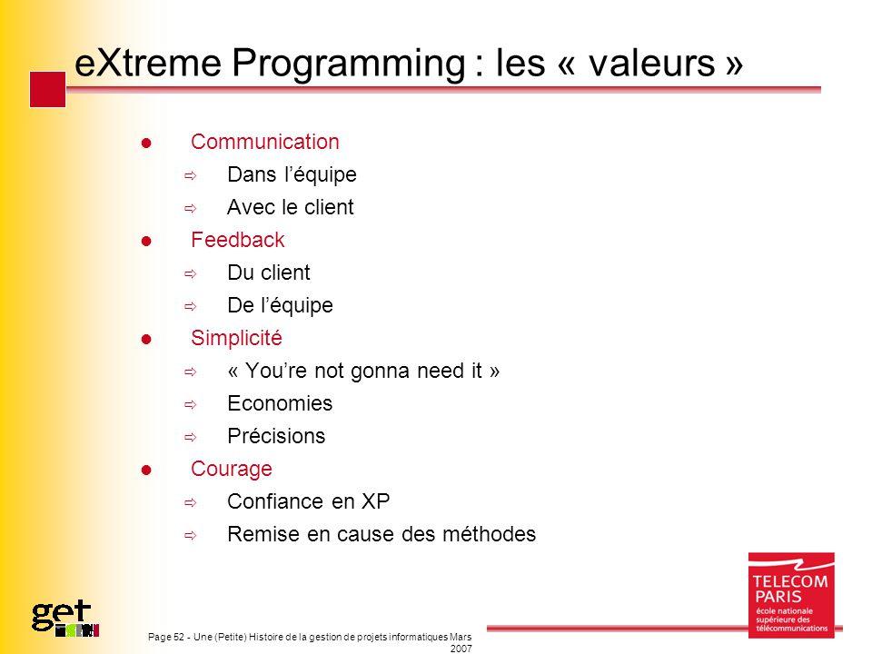 Page 52 - Une (Petite) Histoire de la gestion de projets informatiques Mars 2007 eXtreme Programming : les « valeurs » Communication Dans léquipe Avec