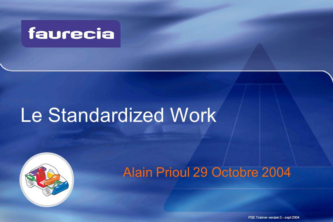 Le Standardized Work PSE Trainer-version 3 – sept 2004 Alain Prioul 29 Octobre 2004