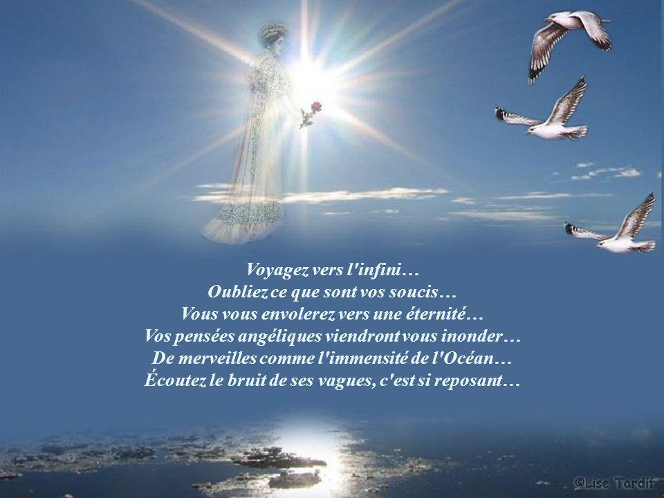 Voyagez vers l infini… Oubliez ce que sont vos soucis… Vous vous envolerez vers une éternité… Vos pensées angéliques viendront vous inonder… De merveilles comme l immensité de l Océan… Écoutez le bruit de ses vagues, c est si reposant…