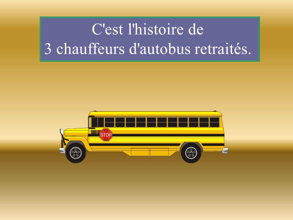 Le premier dit: Je suis bien content d être à la retraite, je conduisais un autobus d écoliers et je n en pouvais plus d entendre crier les enfants.