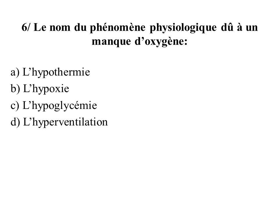 6/ Le nom du phénomène physiologique dû à un manque doxygène: a) Lhypothermie b) Lhypoxie c) Lhypoglycémie d) Lhyperventilation