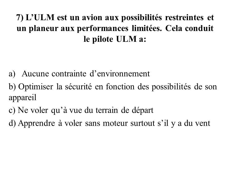 7) LULM est un avion aux possibilités restreintes et un planeur aux performances limitées. Cela conduit le pilote ULM a: a)Aucune contrainte denvironn