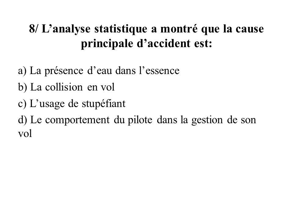 8/ Lanalyse statistique a montré que la cause principale daccident est: a) La présence deau dans lessence b) La collision en vol c) Lusage de stupéfia