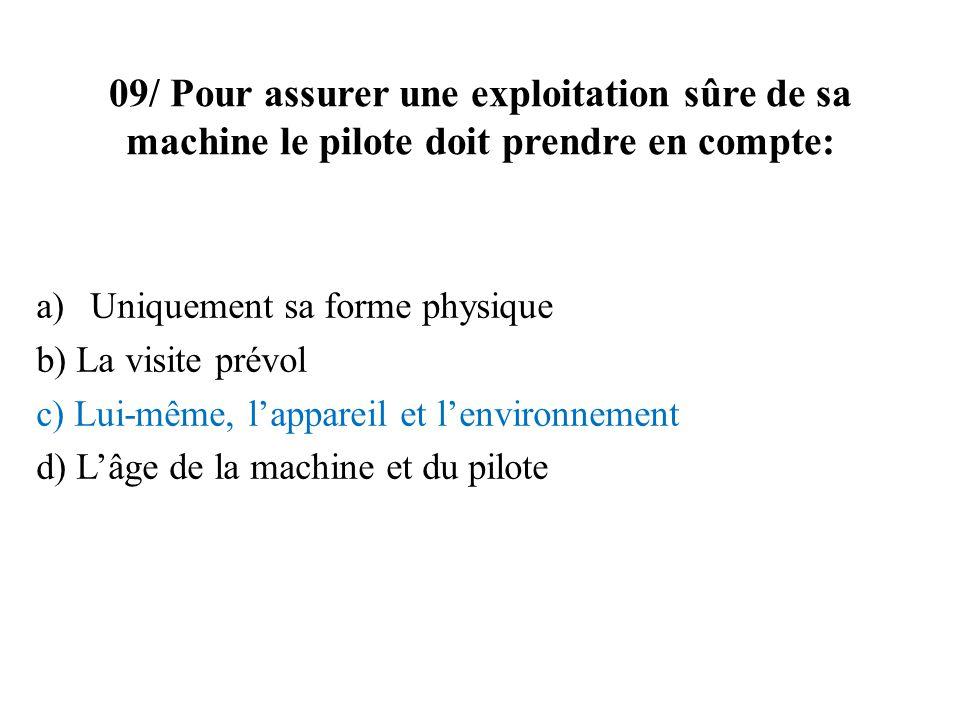 09/ Pour assurer une exploitation sûre de sa machine le pilote doit prendre en compte: a)Uniquement sa forme physique b) La visite prévol c) Lui-même,