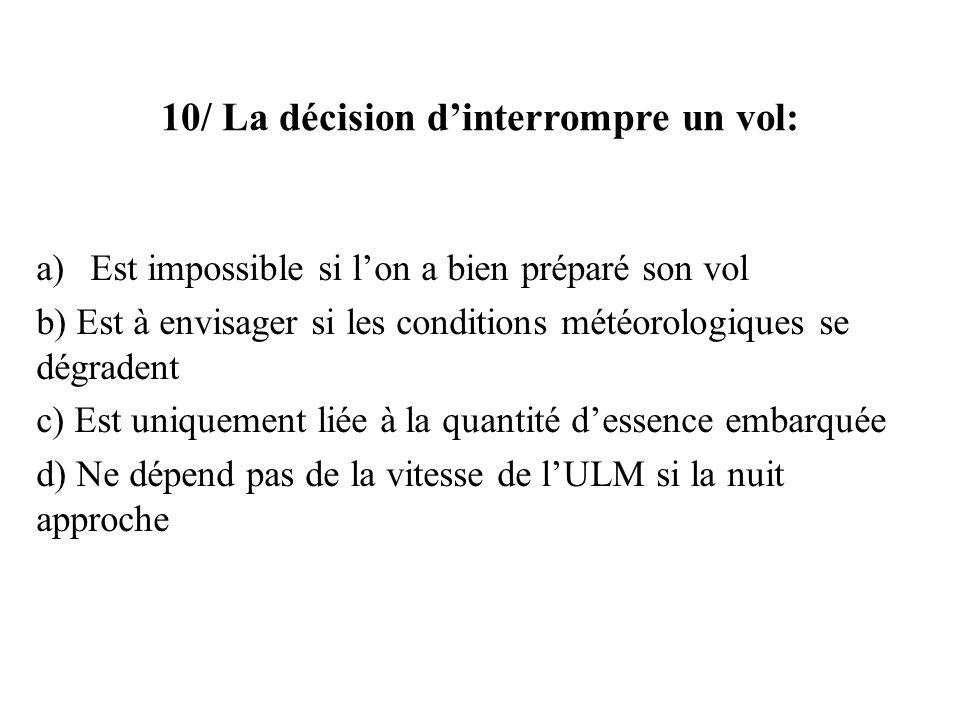 10/ La décision dinterrompre un vol: a)Est impossible si lon a bien préparé son vol b) Est à envisager si les conditions météorologiques se dégradent