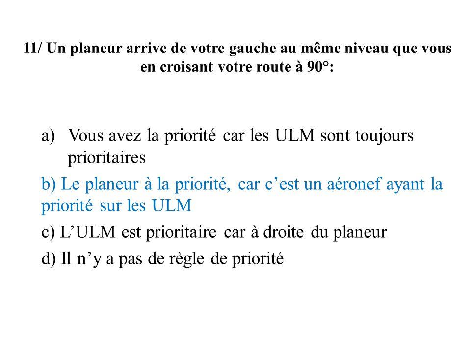 11/ Un planeur arrive de votre gauche au même niveau que vous en croisant votre route à 90°: a)Vous avez la priorité car les ULM sont toujours priorit