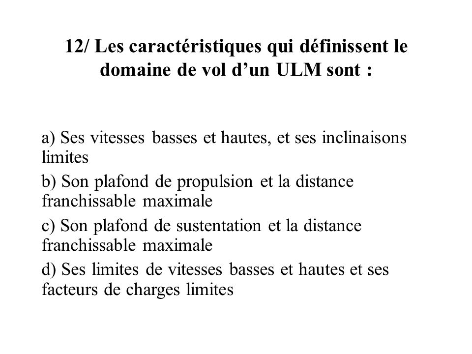 12/ Les caractéristiques qui définissent le domaine de vol dun ULM sont : a) Ses vitesses basses et hautes, et ses inclinaisons limites b) Son plafond de propulsion et la distance franchissable maximale c) Son plafond de sustentation et la distance franchissable maximale d) Ses limites de vitesses basses et hautes et ses facteurs de charges limites