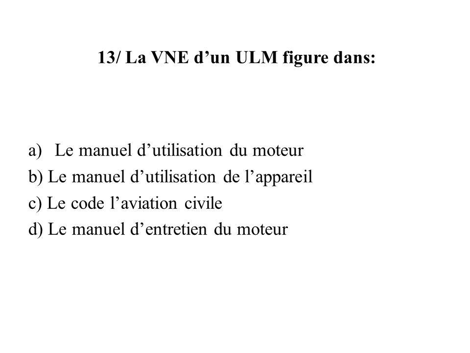 13/ La VNE dun ULM figure dans: a)Le manuel dutilisation du moteur b) Le manuel dutilisation de lappareil c) Le code laviation civile d) Le manuel den