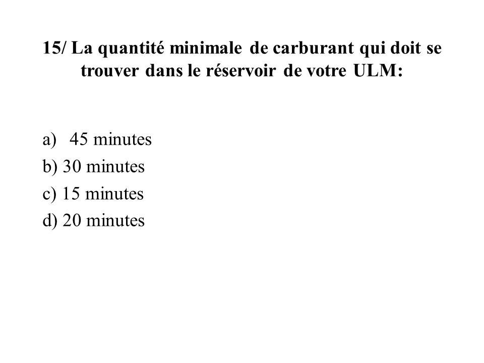 15/ La quantité minimale de carburant qui doit se trouver dans le réservoir de votre ULM: a)45 minutes b) 30 minutes c) 15 minutes d) 20 minutes