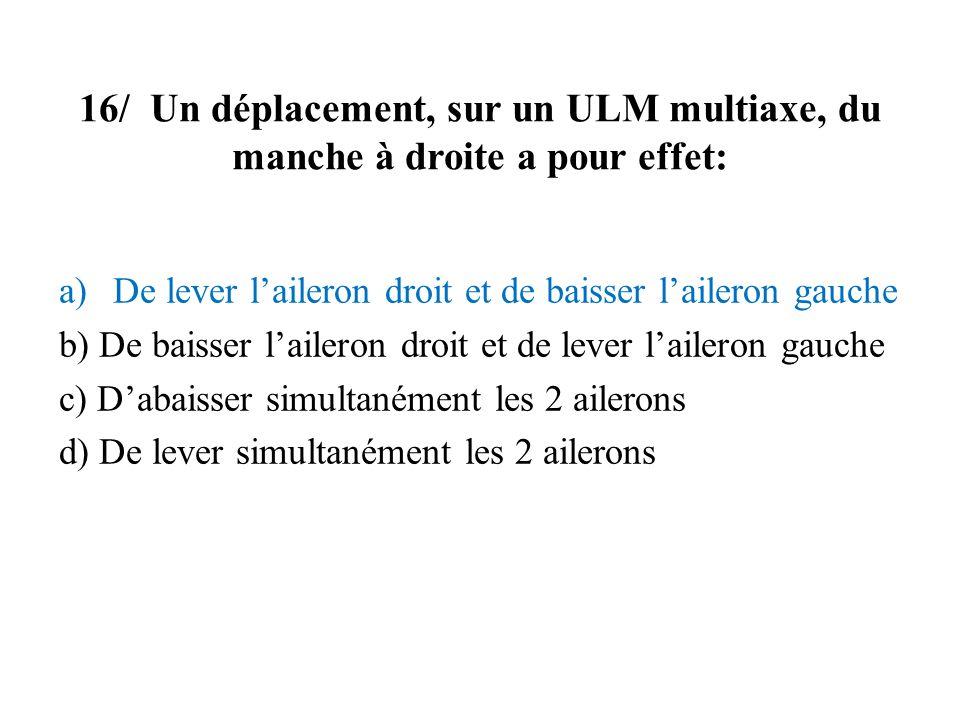 16/ Un déplacement, sur un ULM multiaxe, du manche à droite a pour effet: a)De lever laileron droit et de baisser laileron gauche b) De baisser lailer