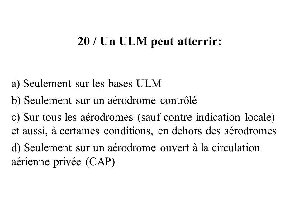 20 / Un ULM peut atterrir: a) Seulement sur les bases ULM b) Seulement sur un aérodrome contrôlé c) Sur tous les aérodromes (sauf contre indication lo