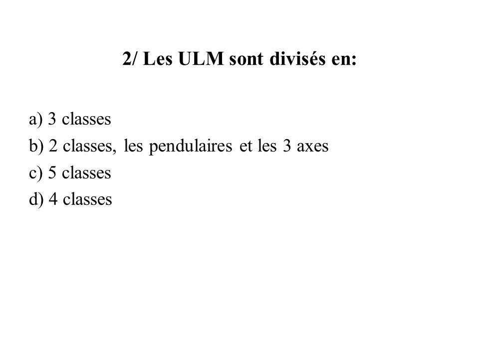 2/ Les ULM sont divisés en: a) 3 classes b) 2 classes, les pendulaires et les 3 axes c) 5 classes d) 4 classes Une 6 ème classe, hélico ultra-léger est apparue en 2013