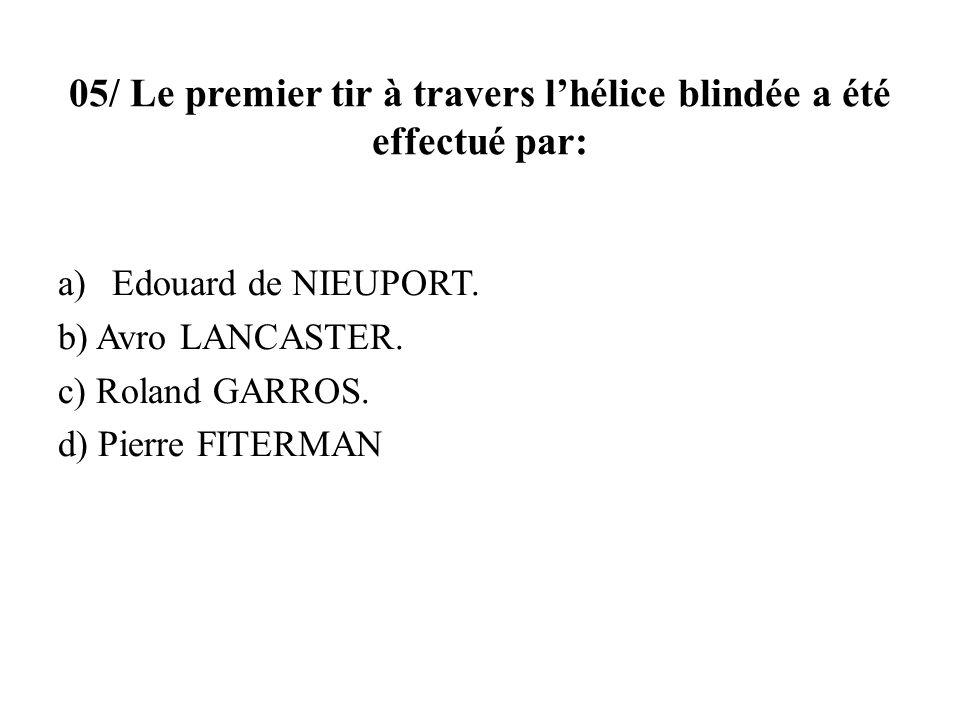 05/ Le premier tir à travers lhélice blindée a été effectué par: a)Edouard de NIEUPORT. b) Avro LANCASTER. c) Roland GARROS. d) Pierre FITERMAN