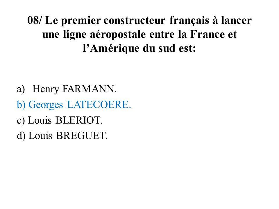 08/ Le premier constructeur français à lancer une ligne aéropostale entre la France et lAmérique du sud est: a)Henry FARMANN. b) Georges LATECOERE. c)