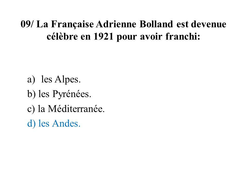 09/ La Française Adrienne Bolland est devenue célèbre en 1921 pour avoir franchi: a)les Alpes. b) les Pyrénées. c) la Méditerranée. d) les Andes.