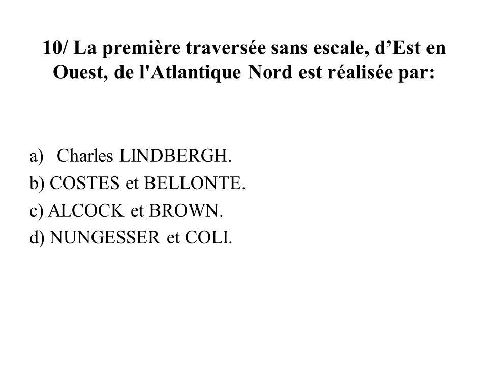10/ La première traversée sans escale, dEst en Ouest, de l'Atlantique Nord est réalisée par: a)Charles LINDBERGH. b) COSTES et BELLONTE. c) ALCOCK et
