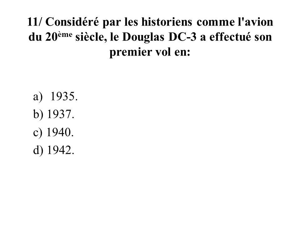 11/ Considéré par les historiens comme l'avion du 20 ème siècle, le Douglas DC-3 a effectué son premier vol en: a)1935. b) 1937. c) 1940. d) 1942.