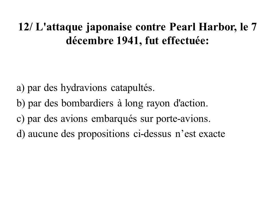 12/ L'attaque japonaise contre Pearl Harbor, le 7 décembre 1941, fut effectuée: a) par des hydravions catapultés. b) par des bombardiers à long rayon