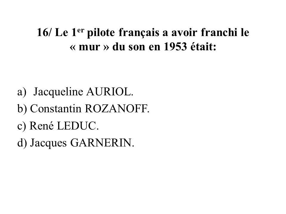 16/ Le 1 er pilote français a avoir franchi le « mur » du son en 1953 était: a)Jacqueline AURIOL. b) Constantin ROZANOFF. c) René LEDUC. d) Jacques GA