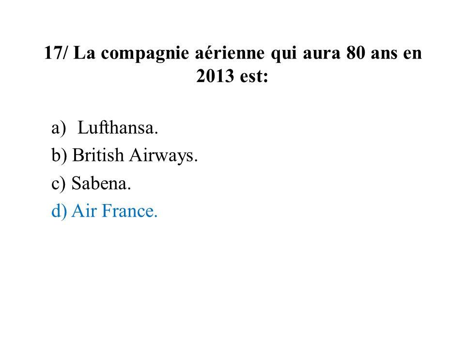 17/ La compagnie aérienne qui aura 80 ans en 2013 est: a)Lufthansa. b) British Airways. c) Sabena. d) Air France.