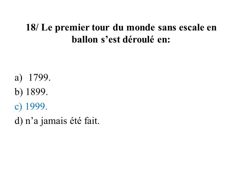 18/ Le premier tour du monde sans escale en ballon sest déroulé en: a)1799. b) 1899. c) 1999. d) na jamais été fait.