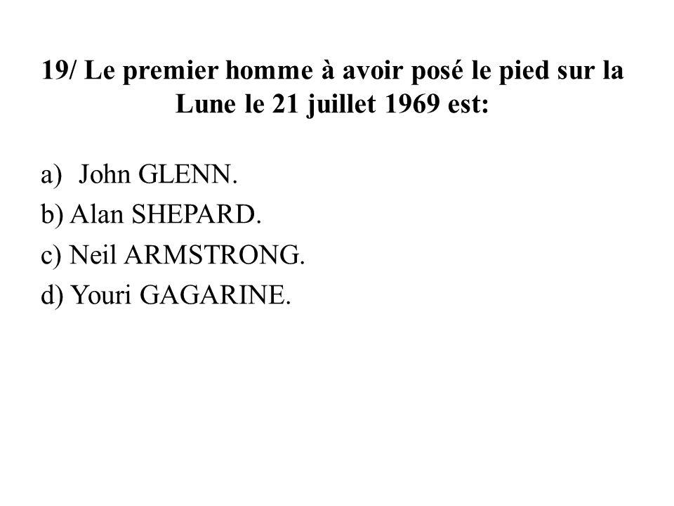 19/ Le premier homme à avoir posé le pied sur la Lune le 21 juillet 1969 est: a)John GLENN. b) Alan SHEPARD. c) Neil ARMSTRONG. d) Youri GAGARINE.