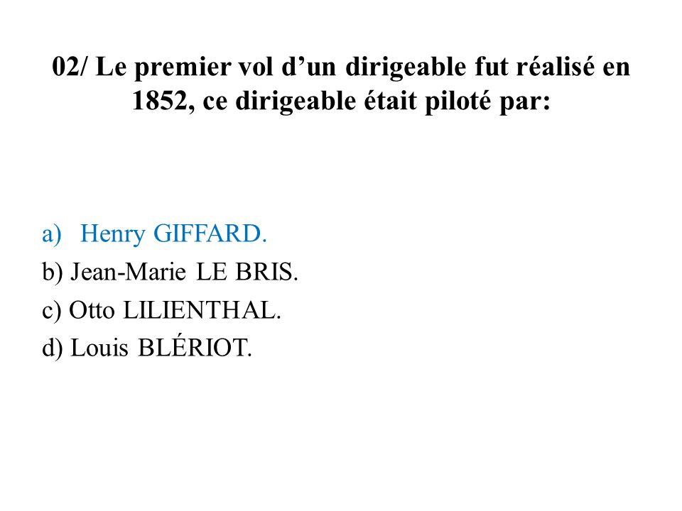 02/ Le premier vol dun dirigeable fut réalisé en 1852, ce dirigeable était piloté par: a)Henry GIFFARD. b) Jean-Marie LE BRIS. c) Otto LILIENTHAL. d)