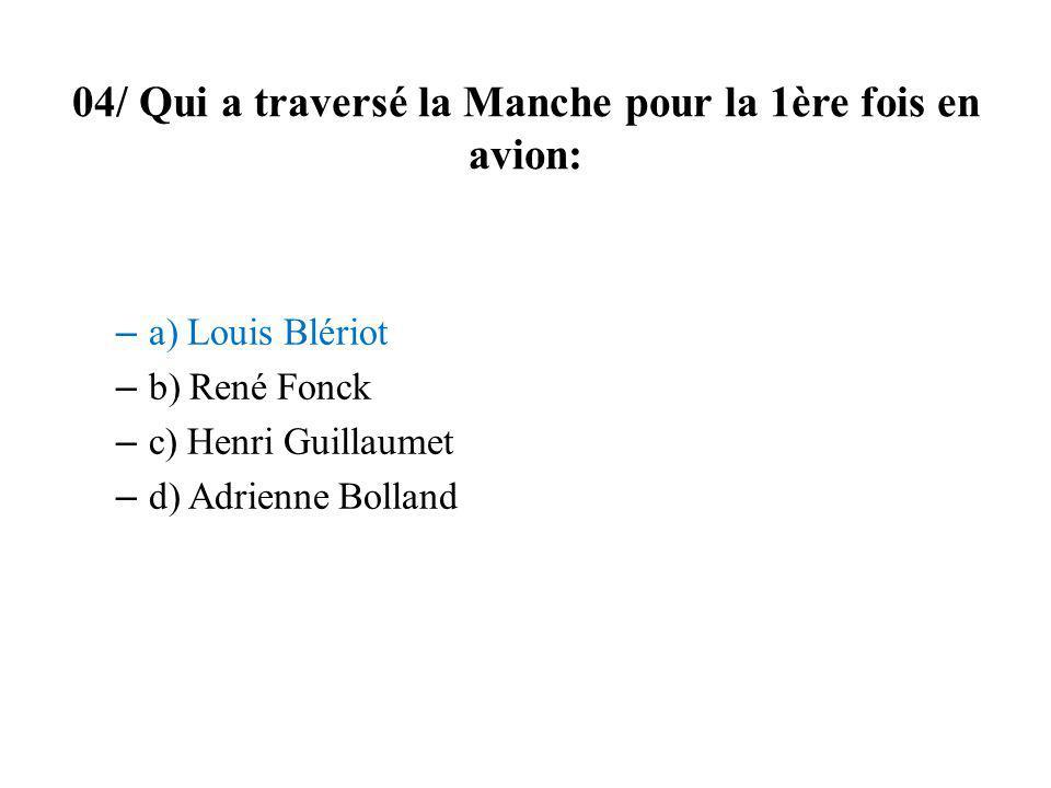 04/ Qui a traversé la Manche pour la 1ère fois en avion: – a) Louis Blériot – b) René Fonck – c) Henri Guillaumet – d) Adrienne Bolland