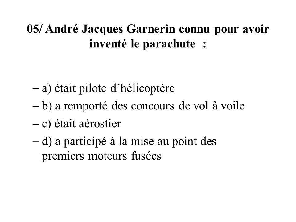 05/ André Jacques Garnerin connu pour avoir inventé le parachute : – a) était pilote dhélicoptère – b) a remporté des concours de vol à voile – c) éta